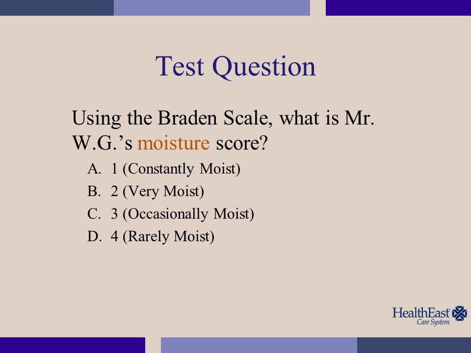 Test Question Using the Braden Scale, what is Mr.W.G.'s moisture score.