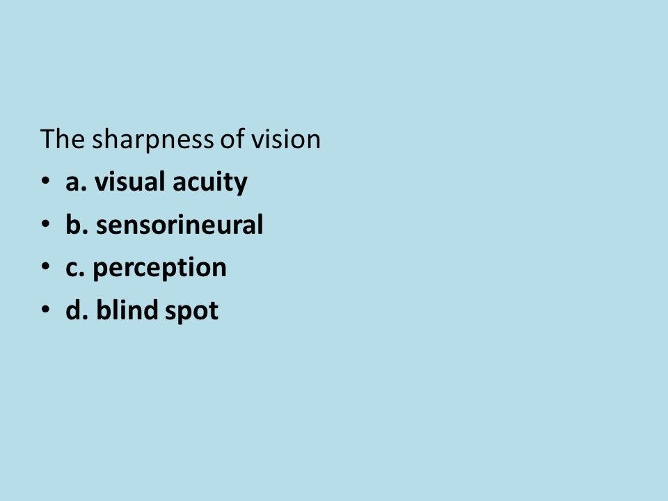 The sharpness of vision a. visual acuity b. sensorineural c. perception d. blind spot