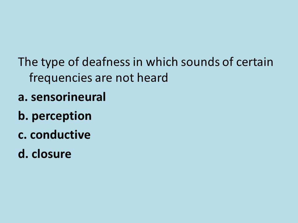The type of deafness in which sounds of certain frequencies are not heard a. sensorineural b. perception c. conductive d. closure