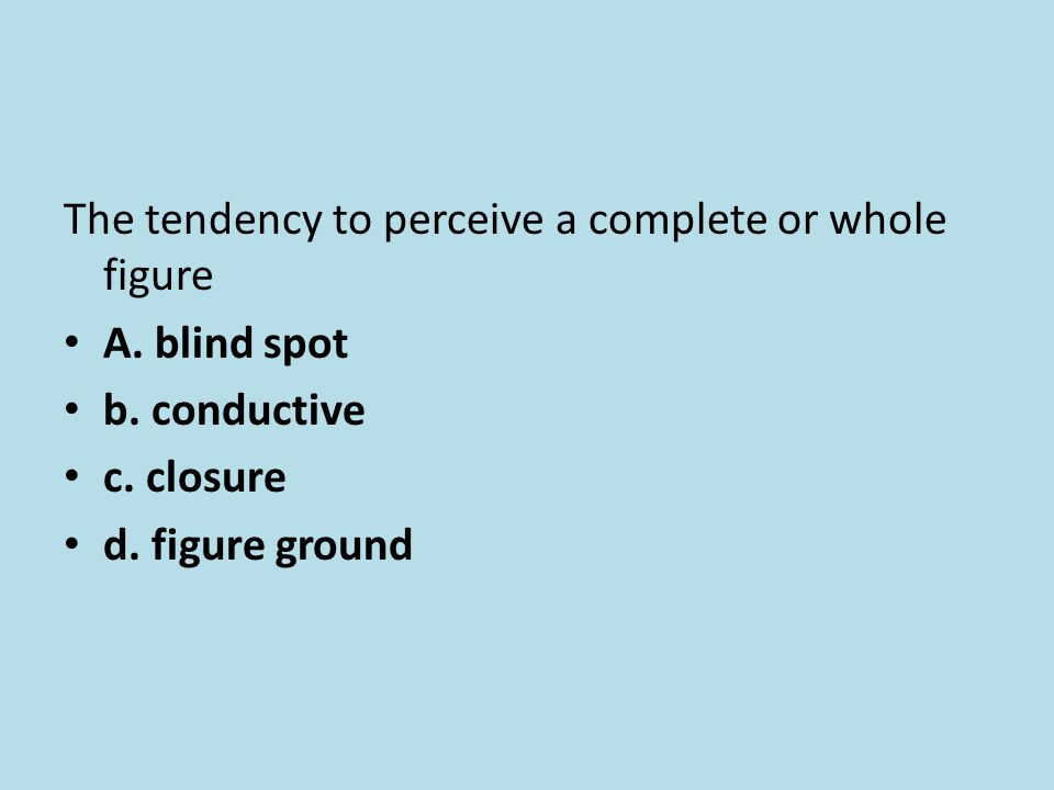 The tendency to perceive a complete or whole figure A. blind spot b. conductive c. closure d. figure ground
