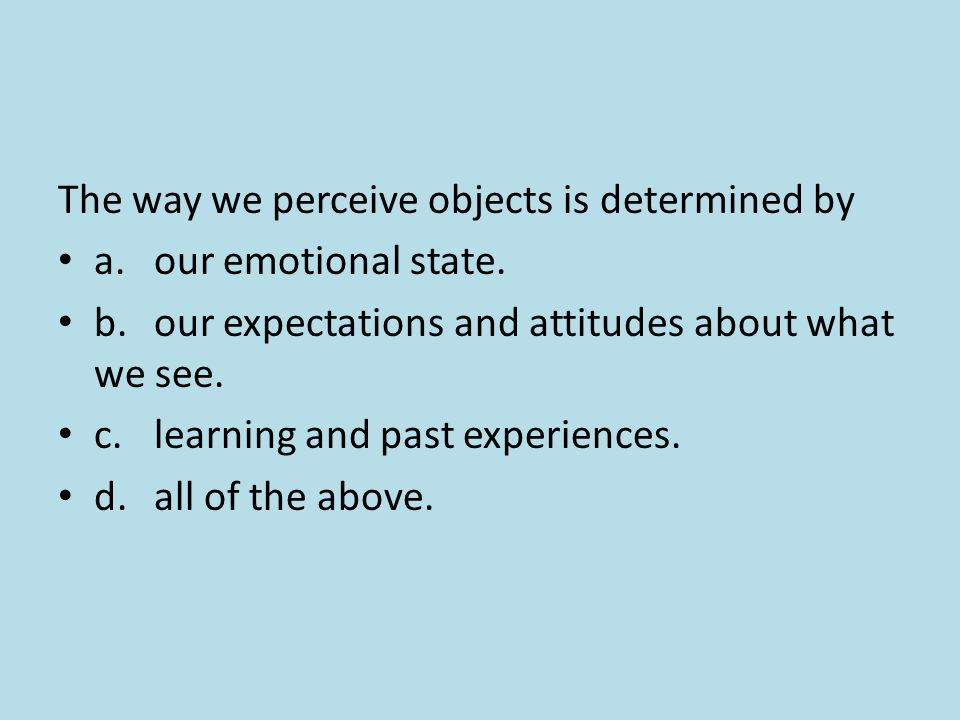 The way we perceive objects is determined by a.our emotional state. b.our expectations and attitudes about what we see. c.learning and past experience