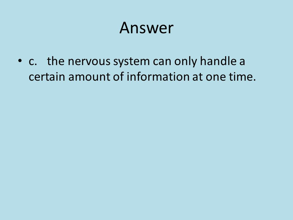 Answer c.the nervous system can only handle a certain amount of information at one time.