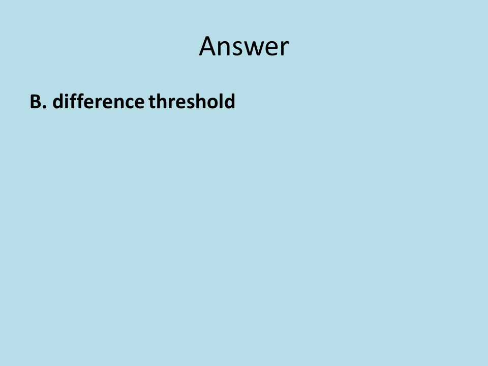 Answer B. difference threshold