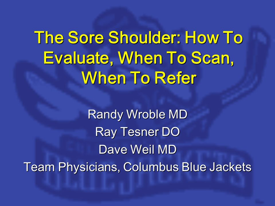 The Sore Shoulder: How To Evaluate, When To Scan, When To Refer Randy Wroble MD Ray Tesner DO Dave Weil MD Team Physicians, Columbus Blue Jackets