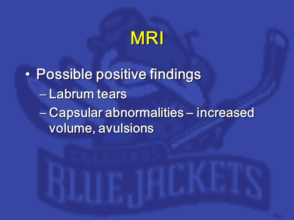 MRI Possible positive findingsPossible positive findings –Labrum tears –Capsular abnormalities – increased volume, avulsions