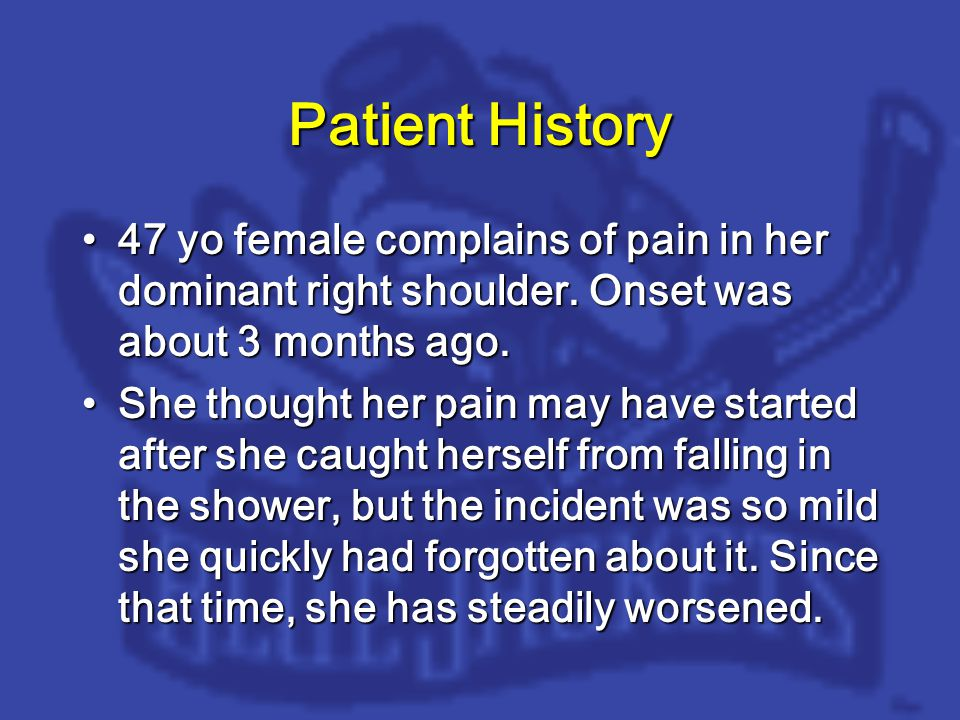 Patient History 47 yo female complains of pain in her dominant right shoulder.