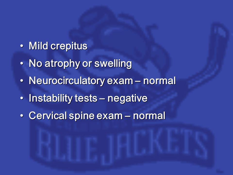 Mild crepitusMild crepitus No atrophy or swellingNo atrophy or swelling Neurocirculatory exam – normalNeurocirculatory exam – normal Instability tests – negativeInstability tests – negative Cervical spine exam – normalCervical spine exam – normal