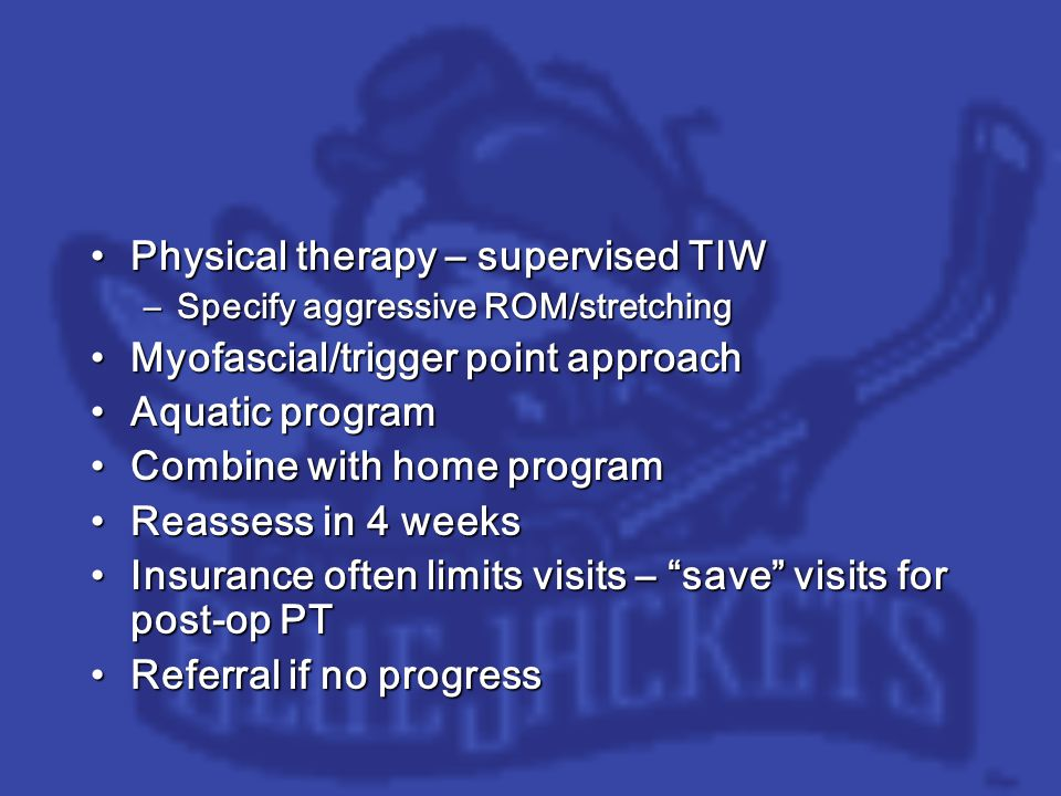 Physical therapy – supervised TIWPhysical therapy – supervised TIW –Specify aggressive ROM/stretching Myofascial/trigger point approachMyofascial/trigger point approach Aquatic programAquatic program Combine with home programCombine with home program Reassess in 4 weeksReassess in 4 weeks Insurance often limits visits – save visits for post-op PTInsurance often limits visits – save visits for post-op PT Referral if no progressReferral if no progress