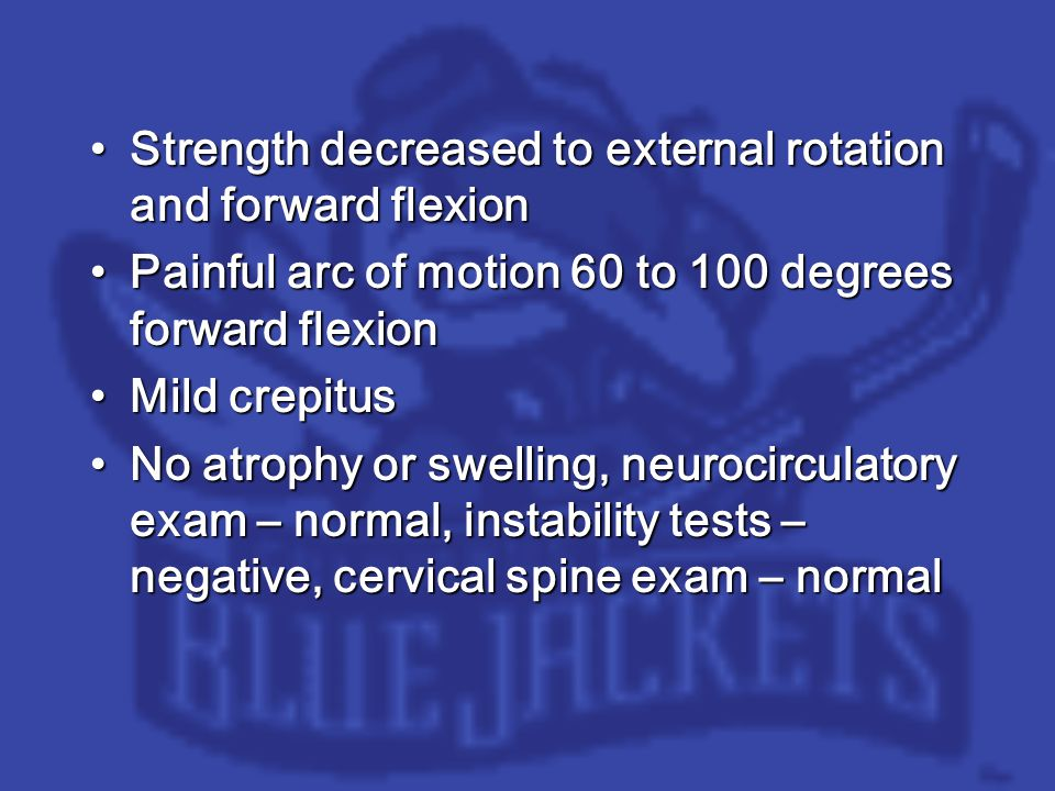 Strength decreased to external rotation and forward flexionStrength decreased to external rotation and forward flexion Painful arc of motion 60 to 100 degrees forward flexionPainful arc of motion 60 to 100 degrees forward flexion Mild crepitusMild crepitus No atrophy or swelling, neurocirculatory exam – normal, instability tests – negative, cervical spine exam – normalNo atrophy or swelling, neurocirculatory exam – normal, instability tests – negative, cervical spine exam – normal