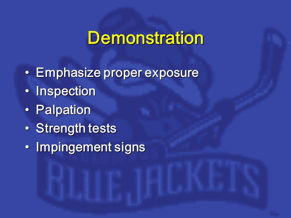 Demonstration Emphasize proper exposureEmphasize proper exposure InspectionInspection PalpationPalpation Strength testsStrength tests Impingement signsImpingement signs