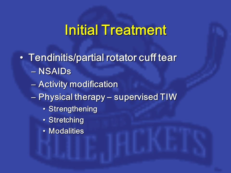 Initial Treatment Tendinitis/partial rotator cuff tearTendinitis/partial rotator cuff tear –NSAIDs –Activity modification –Physical therapy – supervised TIW StrengtheningStrengthening StretchingStretching ModalitiesModalities