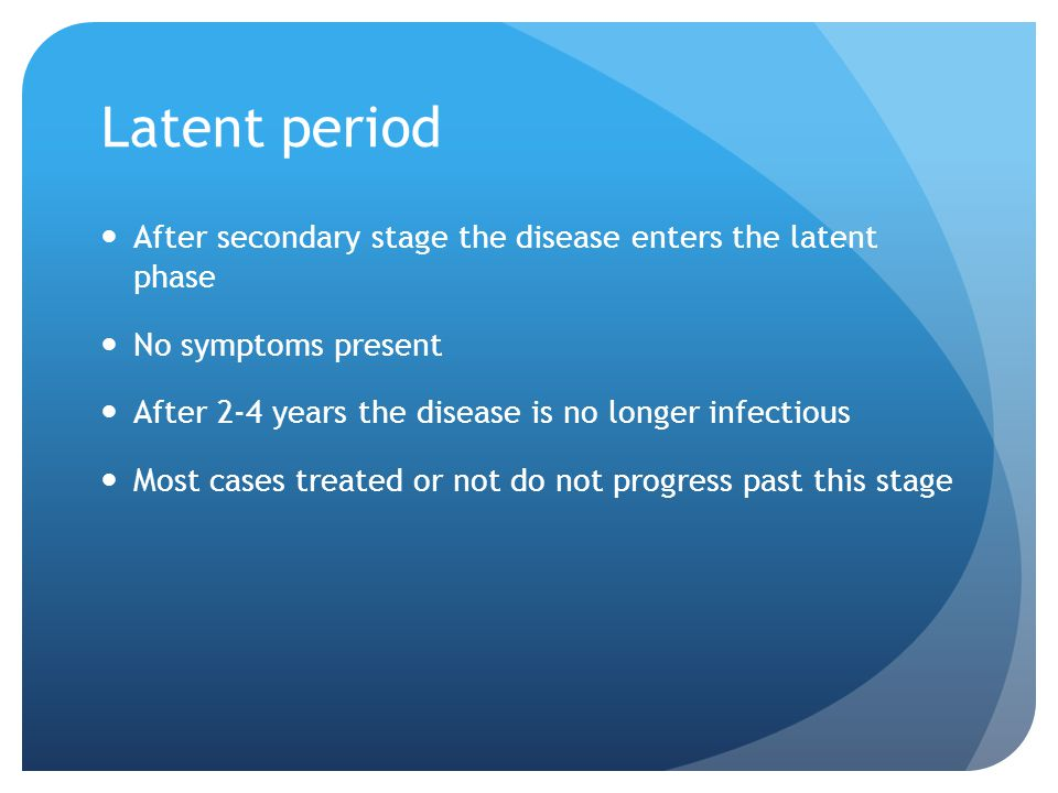 Latent period After secondary stage the disease enters the latent phase No symptoms present After 2-4 years the disease is no longer infectious Most c