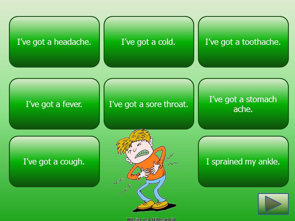 I've got a stomach ache. I've got a headache.I've got a toothache.I've got a cold. I've got a sore throat. I've got a cough. I've got a fever. I sprai