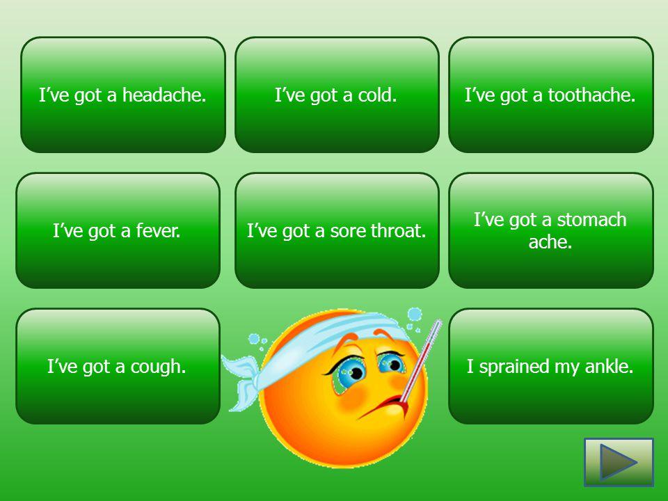 I've got a fever. I've got a headache. I've got a stomach ache. I've got a sore throat. I've got a toothache.I've got a cold. I've got a cough.I sprai