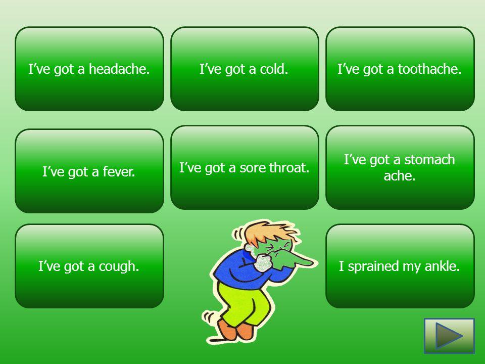 I've got a cold.I've got a headache. I've got a stomach ache. I've got a sore throat. I've got a toothache. I've got a cough. I've got a fever. I spra