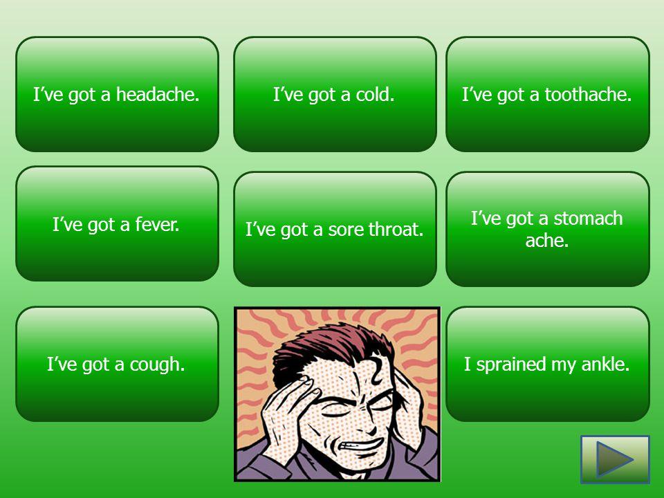 I've got a headache. I've got a fever. I've got a stomach ache. I've got a sore throat. I've got a toothache.I've got a cold. I've got a cough.I sprai
