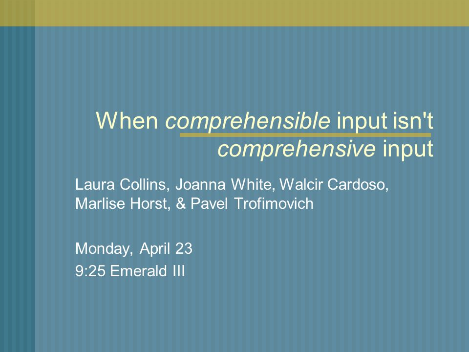 When comprehensible input isn t comprehensive input Laura Collins, Joanna White, Walcir Cardoso, Marlise Horst, & Pavel Trofimovich Monday, April 23 9:25 Emerald III