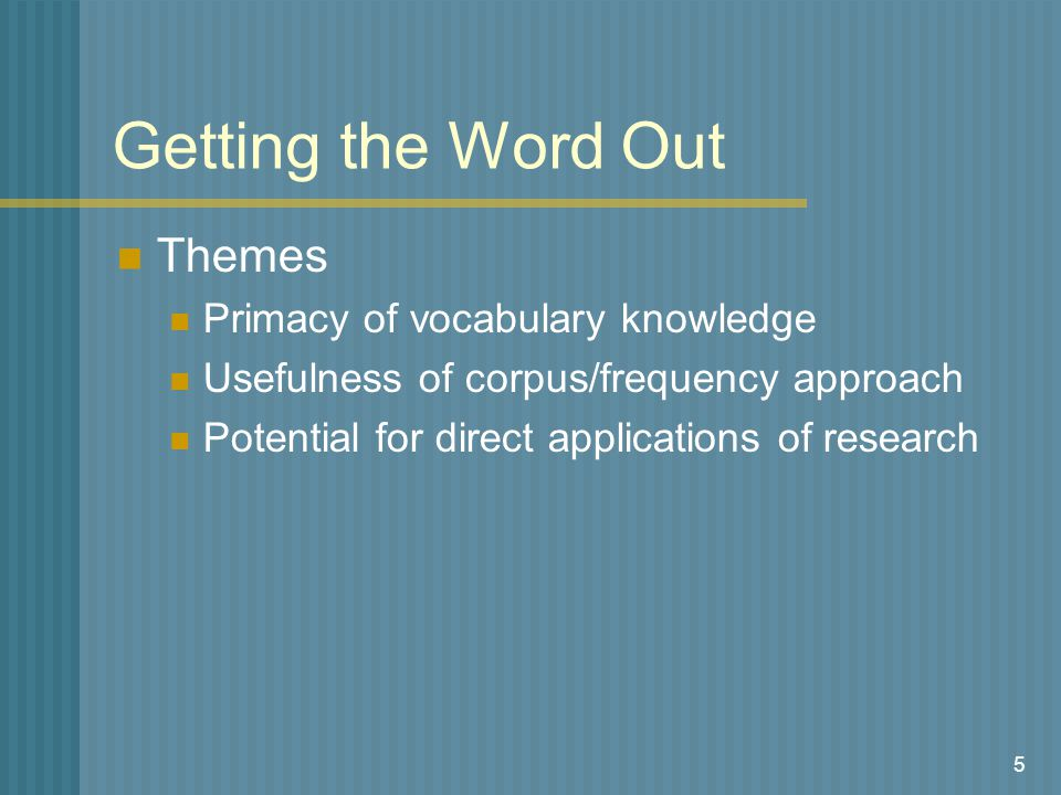 5 Getting the Word Out Themes Primacy of vocabulary knowledge Usefulness of corpus/frequency approach Potential for direct applications of research