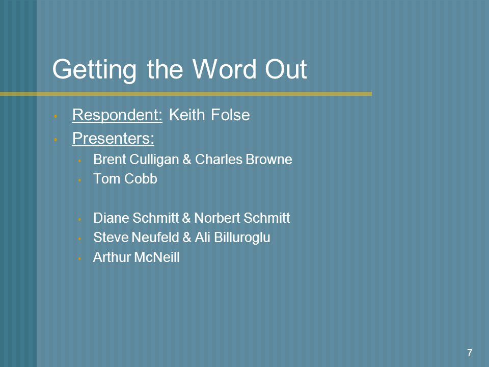 7 Getting the Word Out Respondent: Keith Folse Presenters: Brent Culligan & Charles Browne Tom Cobb Diane Schmitt & Norbert Schmitt Steve Neufeld & Ali Billuroglu Arthur McNeill