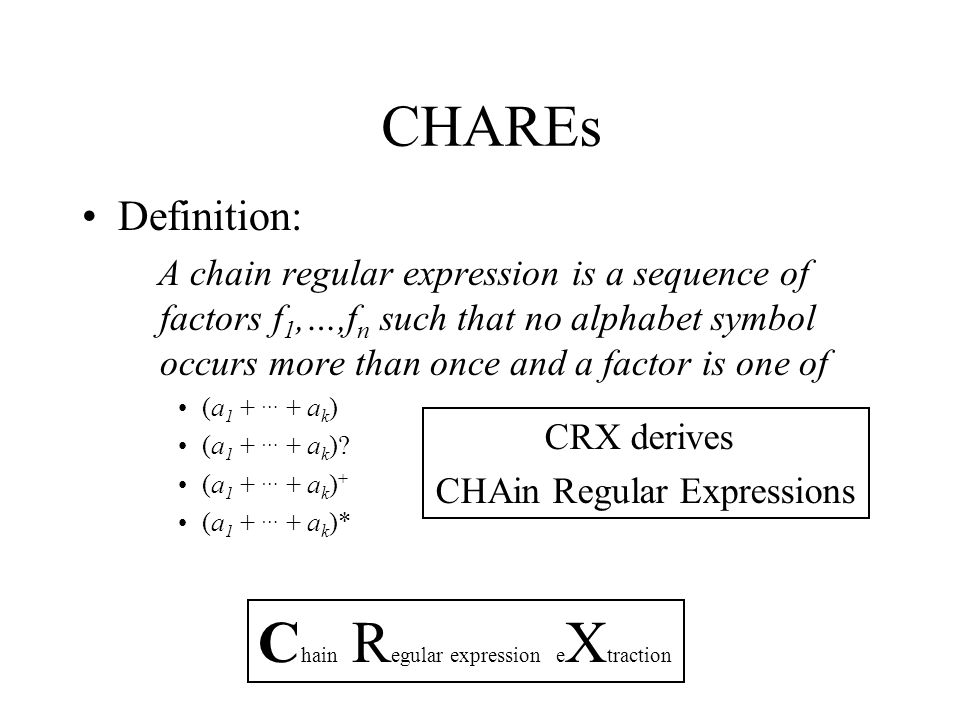 CHAREs Definition: A chain regular expression is a sequence of factors f 1,…,f n such that no alphabet symbol occurs more than once and a factor is one of (a 1 + … + a k ) (a 1 + … + a k ).