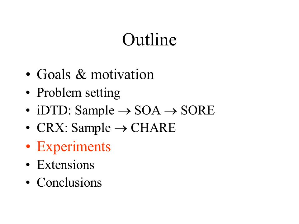 Outline Goals & motivation Problem setting iDTD: Sample  SOA  SORE CRX: Sample  CHARE Experiments Extensions Conclusions