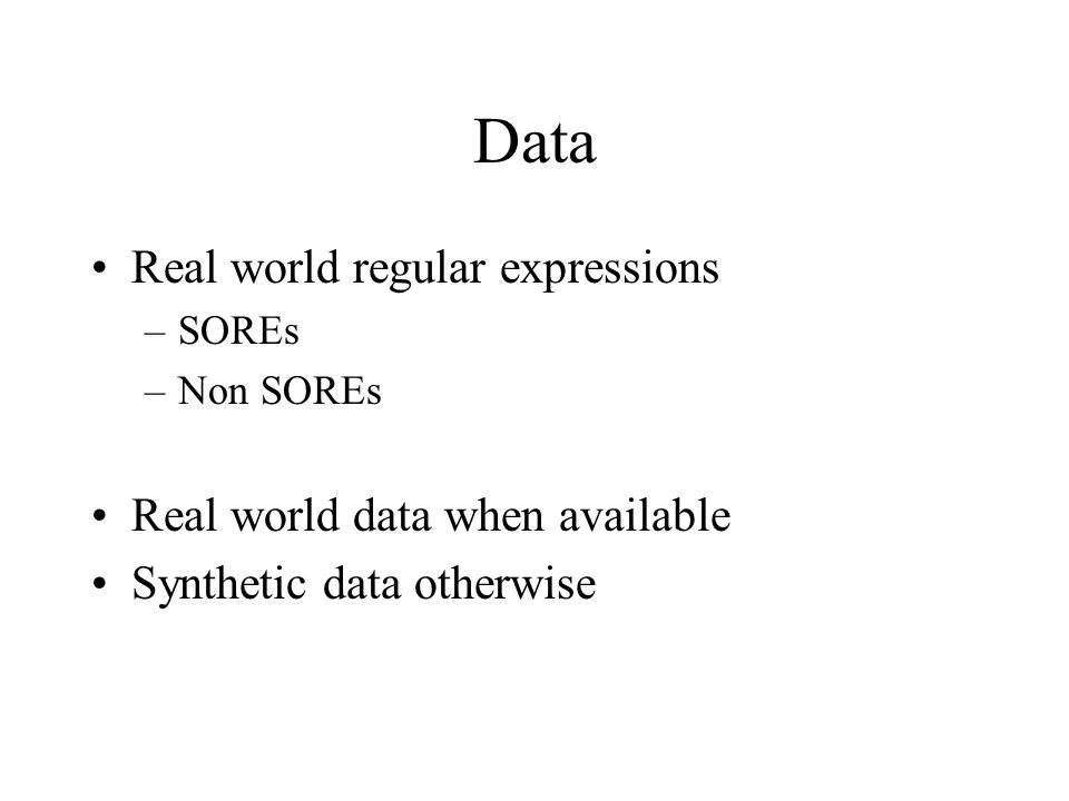 Data Real world regular expressions –SOREs –Non SOREs Real world data when available Synthetic data otherwise