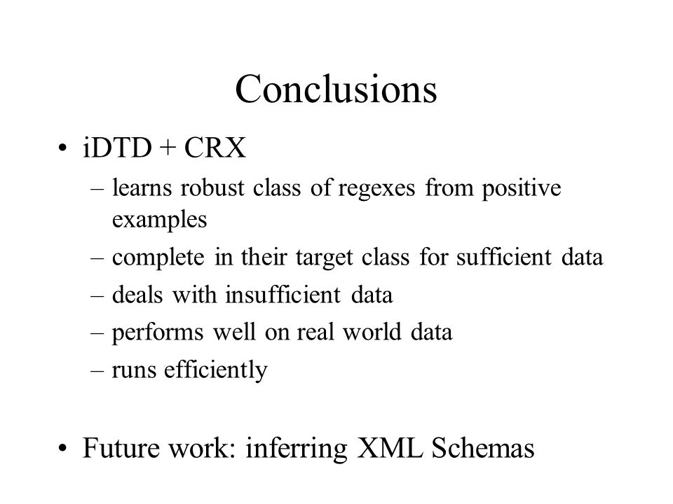 iDTD + CRX –learns robust class of regexes from positive examples –complete in their target class for sufficient data –deals with insufficient data –performs well on real world data –runs efficiently Future work: inferring XML Schemas