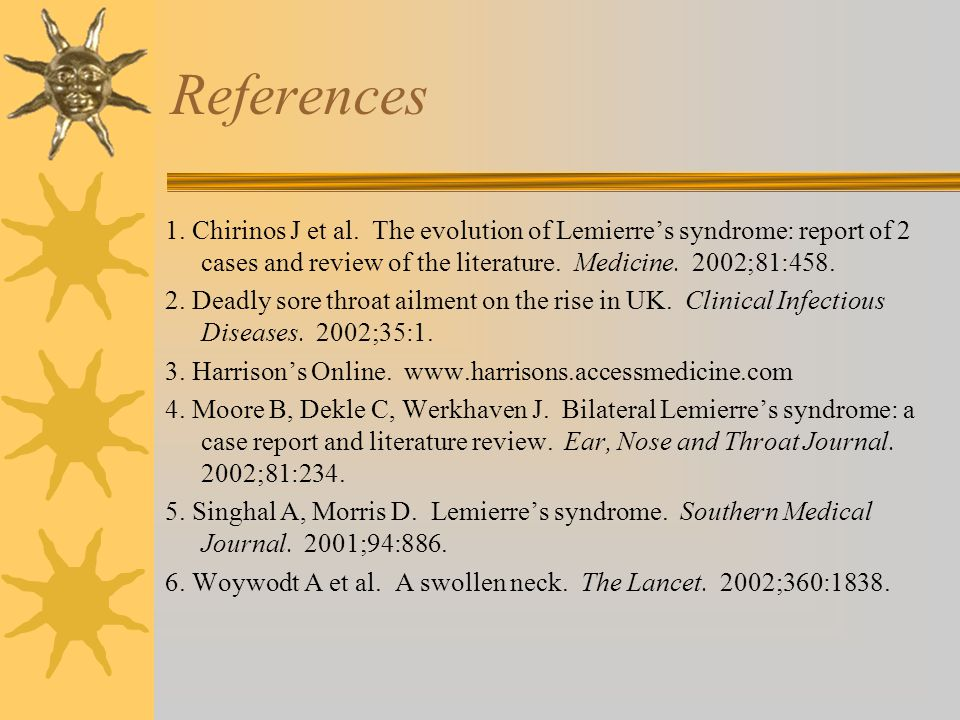 References 1. Chirinos J et al. The evolution of Lemierre's syndrome: report of 2 cases and review of the literature. Medicine. 2002;81:458. 2. Deadly