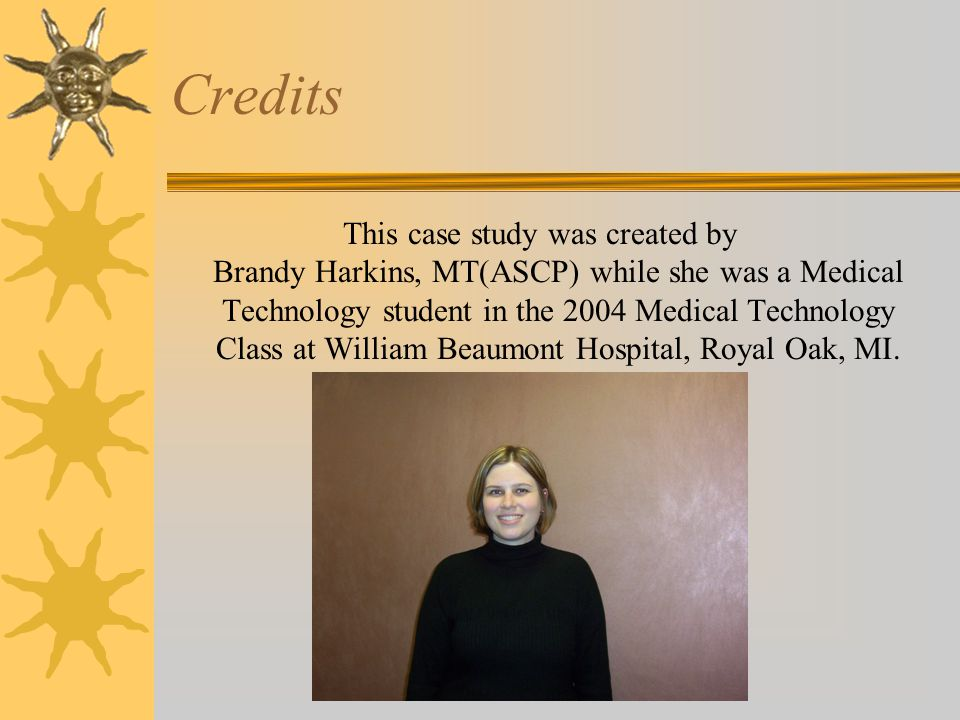 Credits This case study was created by Brandy Harkins, MT(ASCP) while she was a Medical Technology student in the 2004 Medical Technology Class at William Beaumont Hospital, Royal Oak, MI.