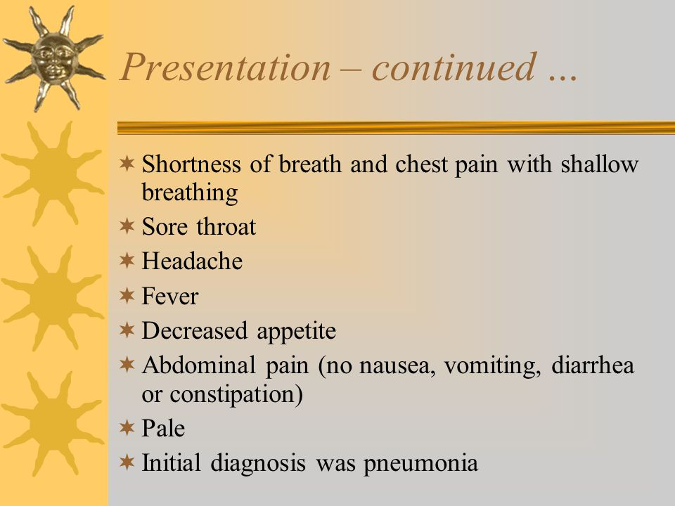 Presentation – continued …  Shortness of breath and chest pain with shallow breathing  Sore throat  Headache  Fever  Decreased appetite  Abdominal pain (no nausea, vomiting, diarrhea or constipation)  Pale  Initial diagnosis was pneumonia