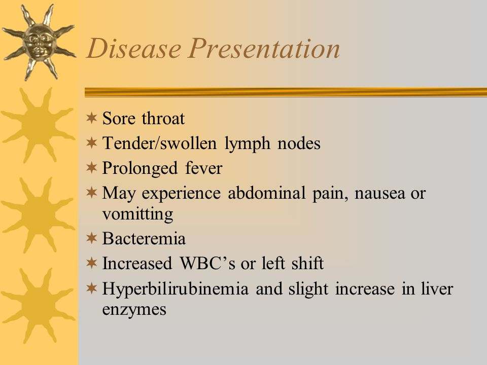 Disease Presentation  Sore throat  Tender/swollen lymph nodes  Prolonged fever  May experience abdominal pain, nausea or vomitting  Bacteremia  Increased WBC's or left shift  Hyperbilirubinemia and slight increase in liver enzymes