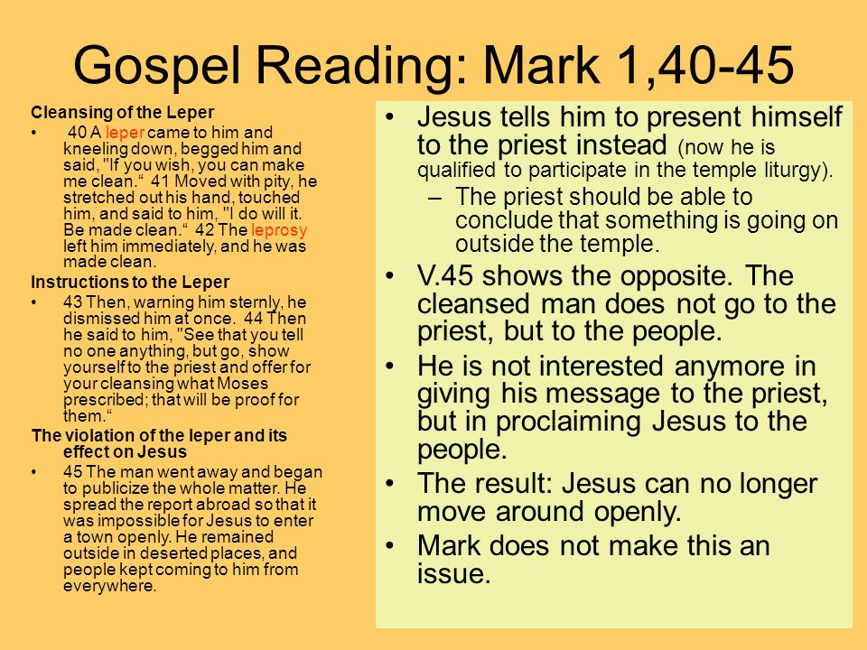 Gospel Reading: Mark 1,40-45 Cleansing of the Leper 40 A leper came to him and kneeling down, begged him and said, If you wish, you can make me clean. 41 Moved with pity, he stretched out his hand, touched him, and said to him, I do will it.