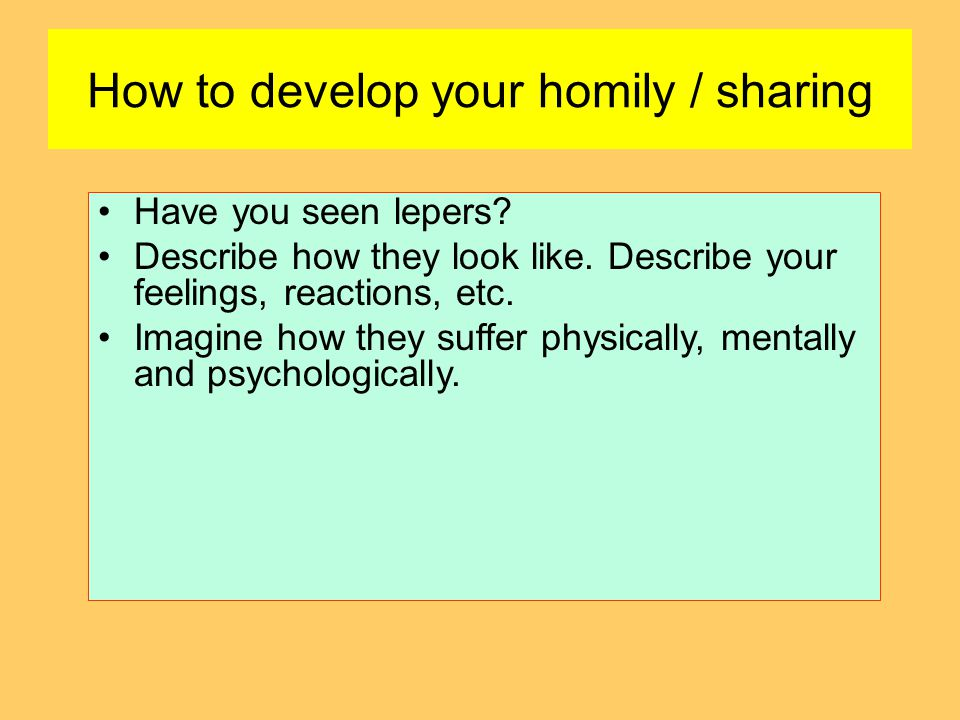 How to develop your homily / sharing Have you seen lepers? Describe how they look like. Describe your feelings, reactions, etc. Imagine how they suffe