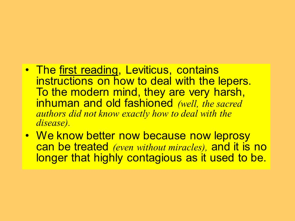 The first reading, Leviticus, contains instructions on how to deal with the lepers. To the modern mind, they are very harsh, inhuman and old fashioned