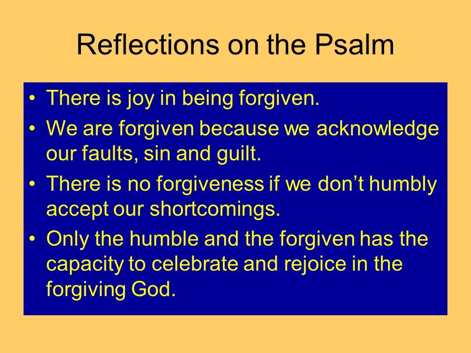 Reflections on the Psalm There is joy in being forgiven. We are forgiven because we acknowledge our faults, sin and guilt. There is no forgiveness if