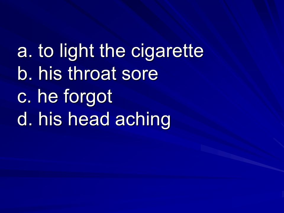 a. to light the cigarette b. his throat sore c. he forgot d. his head aching