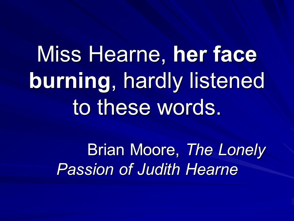 Miss Hearne, her face burning, hardly listened to these words. Brian Moore, The Lonely Passion of Judith Hearne