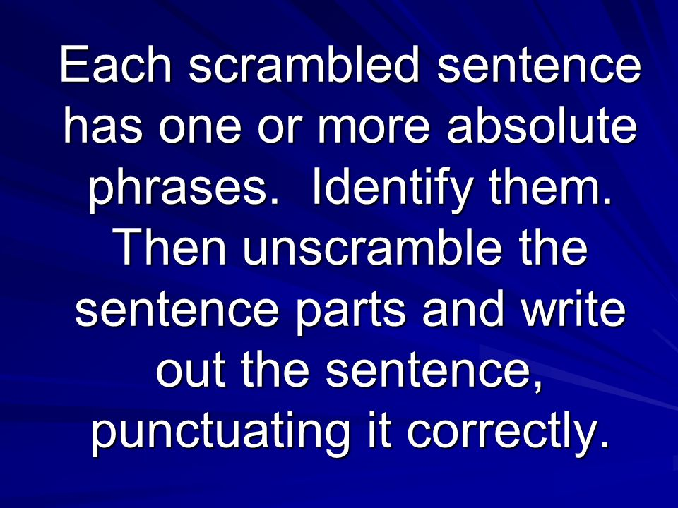 Each scrambled sentence has one or more absolute phrases. Identify them. Then unscramble the sentence parts and write out the sentence, punctuating it