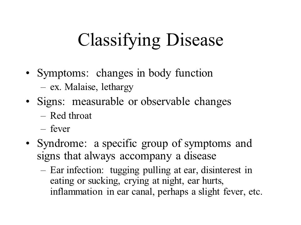 Classifying Disease Symptoms: changes in body function –ex. Malaise, lethargy Signs: measurable or observable changes –Red throat –fever Syndrome: a s