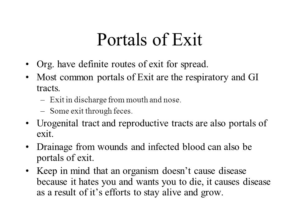 Portals of Exit Org. have definite routes of exit for spread. Most common portals of Exit are the respiratory and GI tracts. –Exit in discharge from m