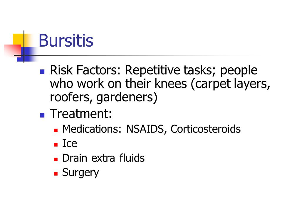 Bursitis Risk Factors: Repetitive tasks; people who work on their knees (carpet layers, roofers, gardeners) Treatment: Medications: NSAIDS, Corticoste