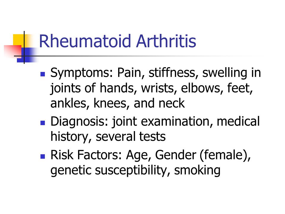 Rheumatoid Arthritis Symptoms: Pain, stiffness, swelling in joints of hands, wrists, elbows, feet, ankles, knees, and neck Diagnosis: joint examinatio