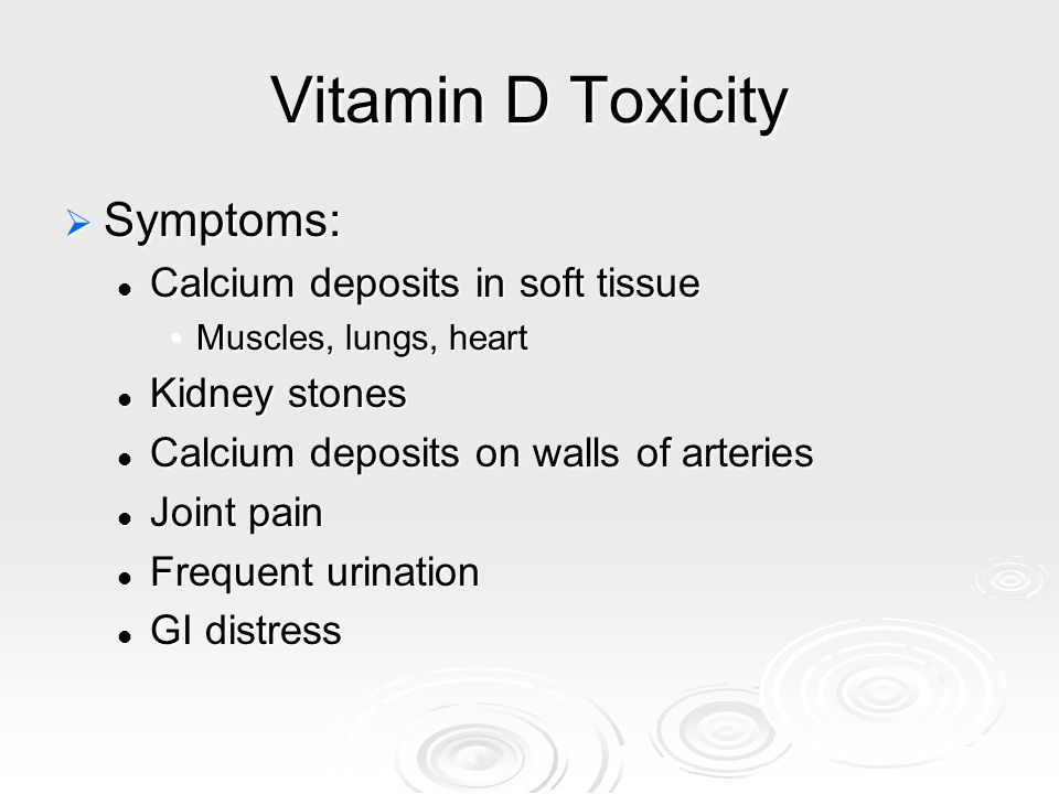 Vitamin D Toxicity  Symptoms: Calcium deposits in soft tissue Calcium deposits in soft tissue Muscles, lungs, heartMuscles, lungs, heart Kidney stone