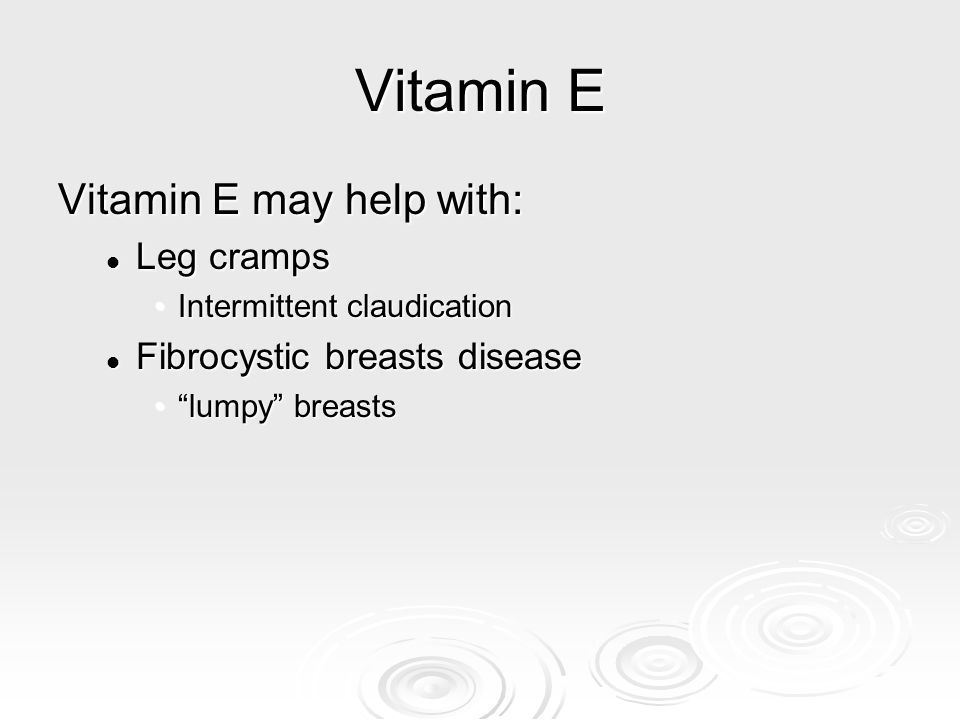 Vitamin E Vitamin E may help with: Leg cramps Leg cramps Intermittent claudicationIntermittent claudication Fibrocystic breasts disease Fibrocystic br
