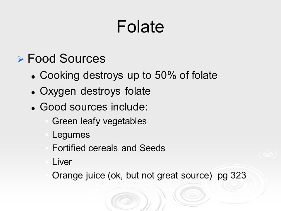 Folate  Food Sources Cooking destroys up to 50% of folate Cooking destroys up to 50% of folate Oxygen destroys folate Oxygen destroys folate Good sou