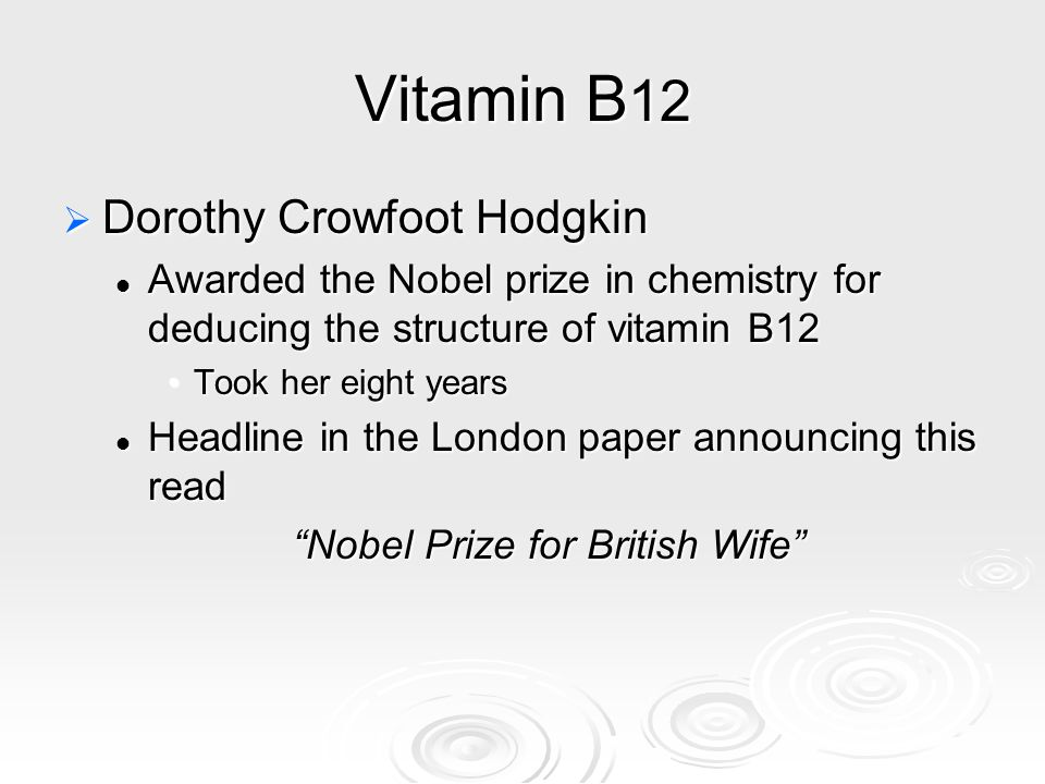 Vitamin B 12  Dorothy Crowfoot Hodgkin Awarded the Nobel prize in chemistry for deducing the structure of vitamin B12 Awarded the Nobel prize in chem