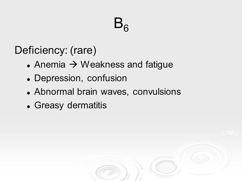 B6B6B6B6 Deficiency: (rare) Anemia  Weakness and fatigue Anemia  Weakness and fatigue Depression, confusion Depression, confusion Abnormal brain wav