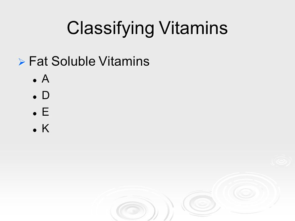 Classifying Vitamins  Fat Soluble Vitamins A D E K