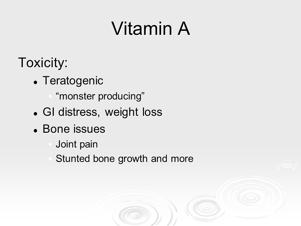 "Vitamin A Toxicity: Teratogenic Teratogenic ""monster producing""""monster producing"" GI distress, weight loss GI distress, weight loss Bone issues Bone"
