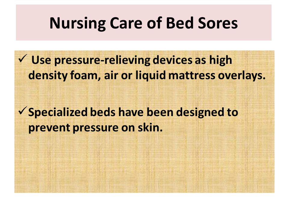 Use pressure-relieving devices as high density foam, air or liquid mattress overlays. Specialized beds have been designed to prevent pressure on skin.